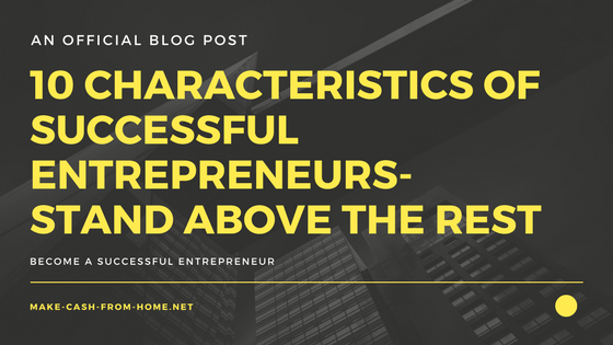10 Characteristics of Successful Entrepreneurs - Stand Above the Rest