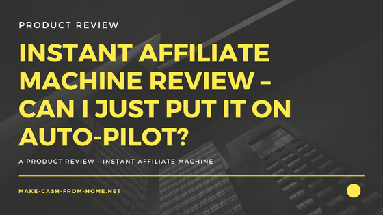 Instant Affiliate Machine Review – Can I Just Put it on Auto-Pilot?